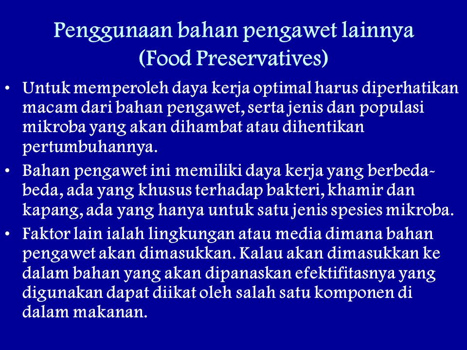 Penggunaan bahan pengawet lainnya (Food Preservatives) Untuk memperoleh daya kerja optimal harus diperhatikan macam dari bahan pengawet, serta jenis dan populasi mikroba yang akan dihambat atau dihentikan pertumbuhannya.