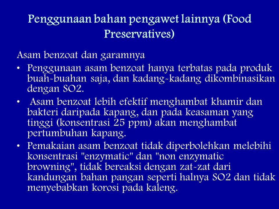 Penggunaan bahan pengawet lainnya (Food Preservatives) Asam benzoat dan garamnya Penggunaan asam benzoat hanya terbatas pada produk buah-buahan saja, dan kadang-kadang dikombinasikan dengan SO2.