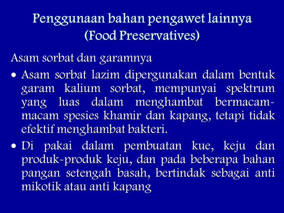 Penggunaan bahan pengawet lainnya (Food Preservatives) Asam sorbat dan garamnya  Asam sorbat lazim dipergunakan dalam bentuk garam kalium sorbat, mempunyai spektrum yang luas dalam menghambat bermacam- macam spesies khamir dan kapang, tetapi tidak efektif menghambat bakteri.
