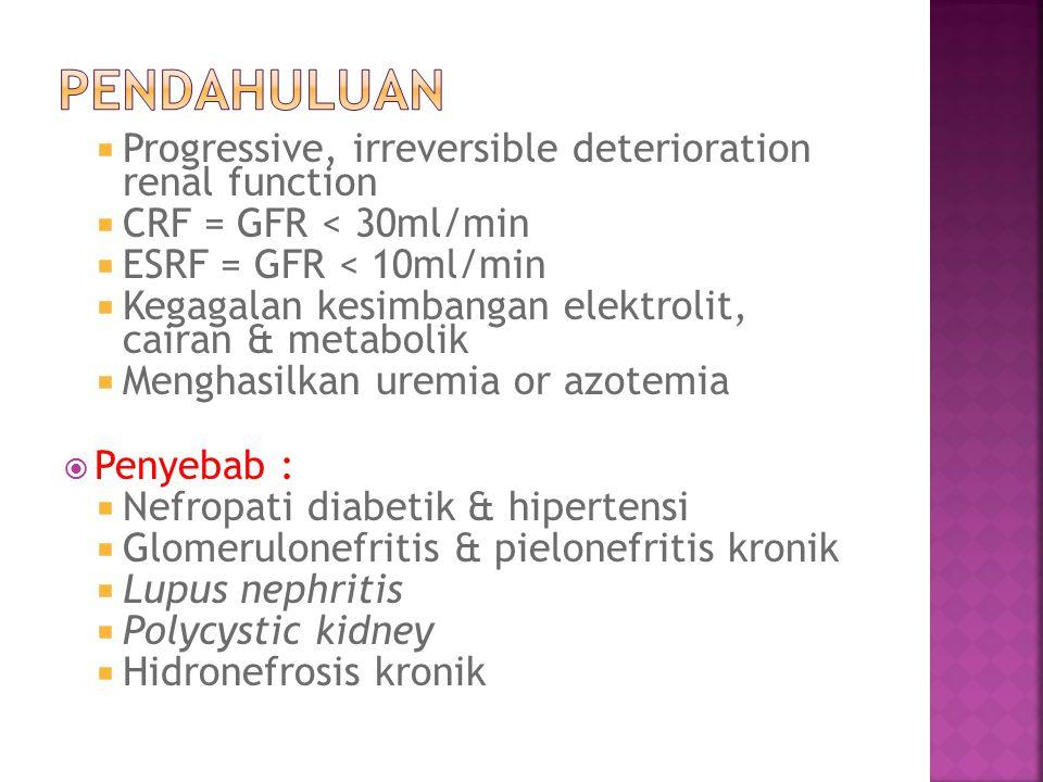  Progressive, irreversible deterioration renal function  CRF = GFR < 30ml/min  ESRF = GFR < 10ml/min  Kegagalan kesimbangan elektrolit, cairan & metabolik  Menghasilkan uremia or azotemia  Penyebab :  Nefropati diabetik & hipertensi  Glomerulonefritis & pielonefritis kronik  Lupus nephritis  Polycystic kidney  Hidronefrosis kronik
