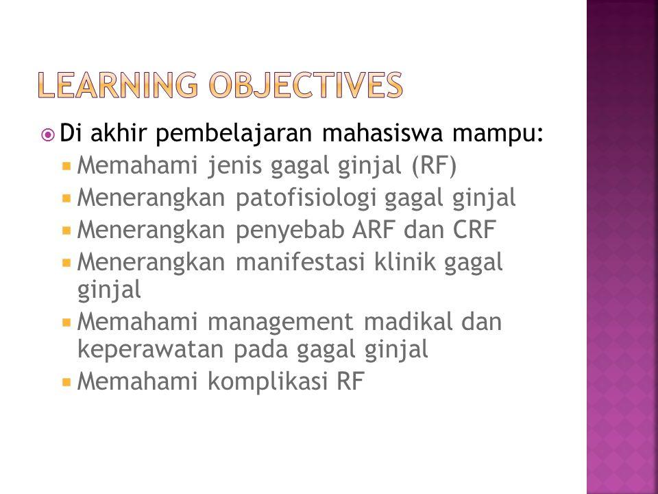  Di akhir pembelajaran mahasiswa mampu:  Memahami jenis gagal ginjal (RF)  Menerangkan patofisiologi gagal ginjal  Menerangkan penyebab ARF dan CRF  Menerangkan manifestasi klinik gagal ginjal  Memahami management madikal dan keperawatan pada gagal ginjal  Memahami komplikasi RF