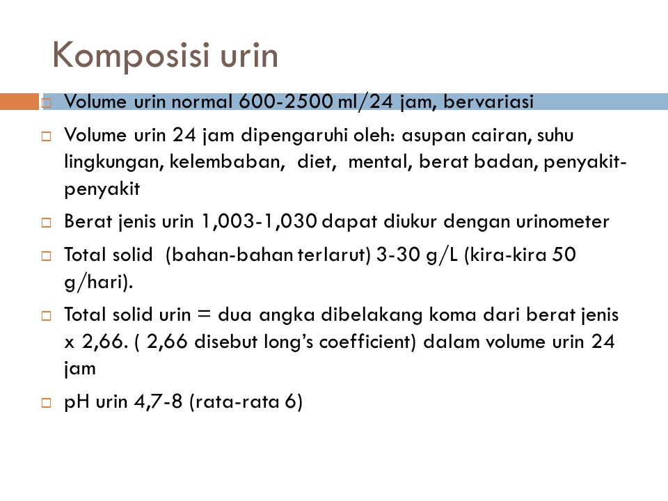 Komposisi urin  Volume urin normal 600-2500 ml/24 jam, bervariasi  Volume urin 24 jam dipengaruhi oleh: asupan cairan, suhu lingkungan, kelembaban,