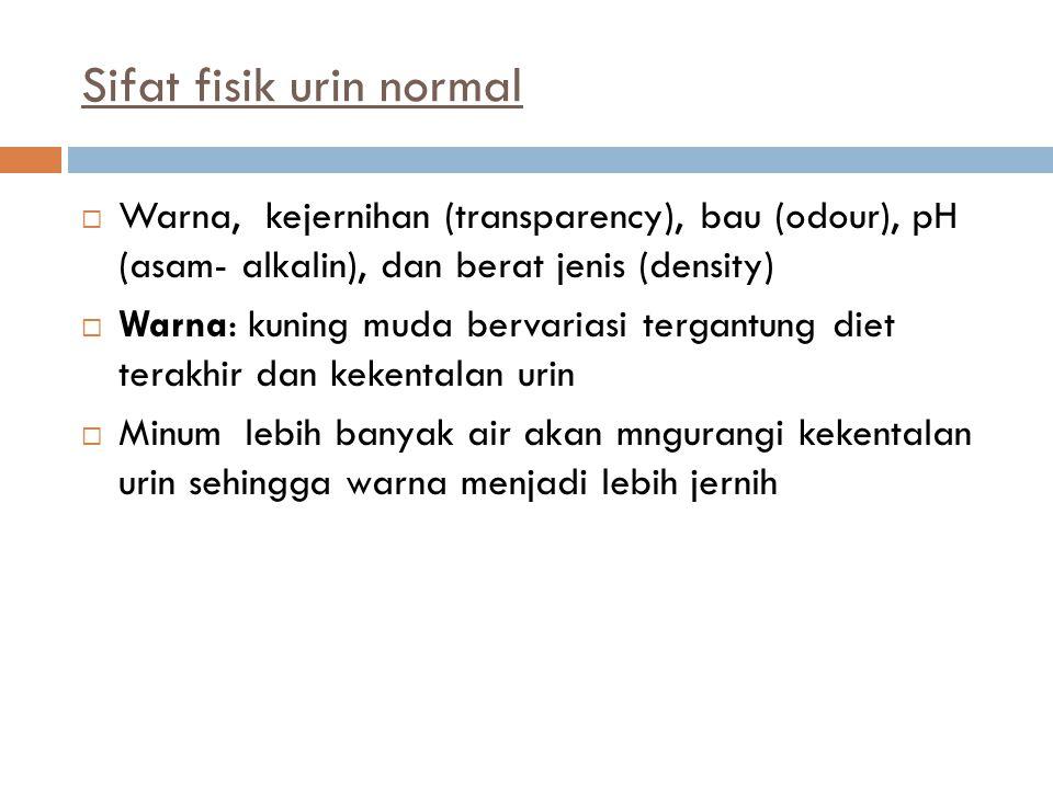 Sifat fisik urin normal  Warna, kejernihan (transparency), bau (odour), pH (asam- alkalin), dan berat jenis (density)  Warna: kuning muda bervariasi