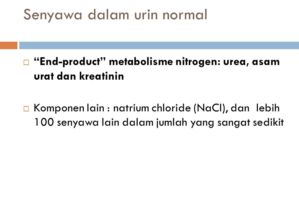 """Senyawa dalam urin normal  """"End-product"""" metabolisme nitrogen: urea, asam urat dan kreatinin  Komponen lain : natrium chloride (NaCl), dan lebih 100"""