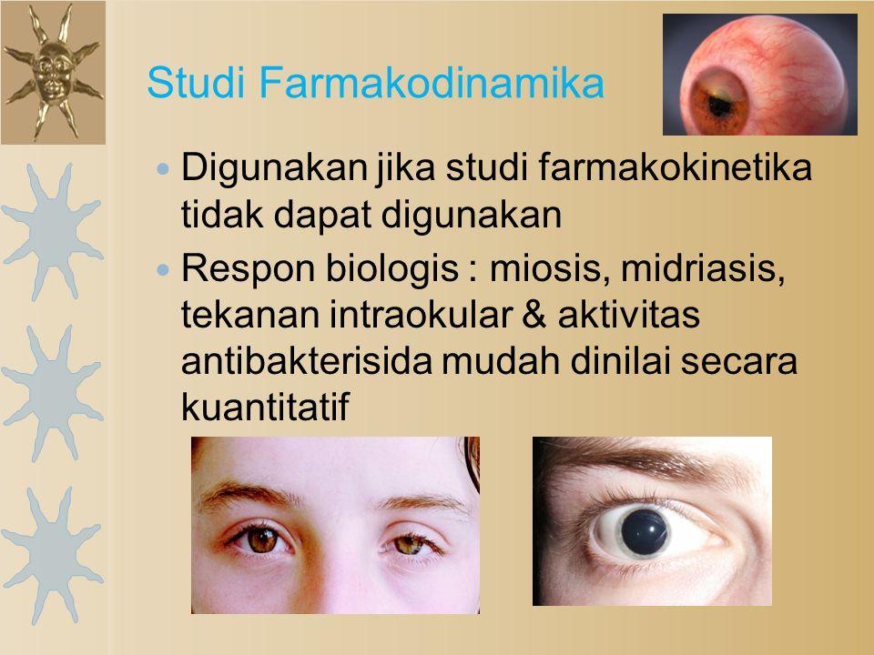 Digunakan jika studi farmakokinetika tidak dapat digunakan Respon biologis : miosis, midriasis, tekanan intraokular & aktivitas antibakterisida mudah