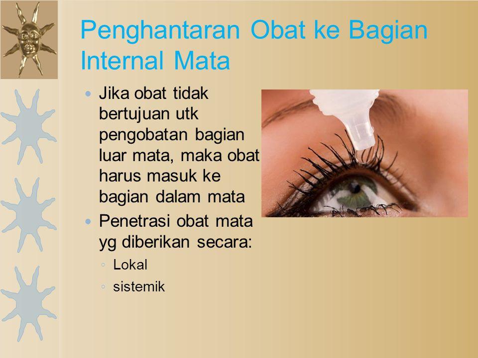 Jika obat tidak bertujuan utk pengobatan bagian luar mata, maka obat harus masuk ke bagian dalam mata Penetrasi obat mata yg diberikan secara: ◦ Lokal