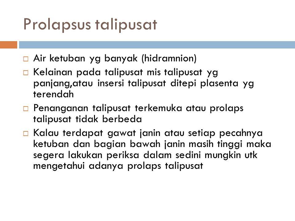 Prolapsus talipusat  Air ketuban yg banyak (hidramnion)  Kelainan pada talipusat mis talipusat yg panjang,atau insersi talipusat ditepi plasenta yg