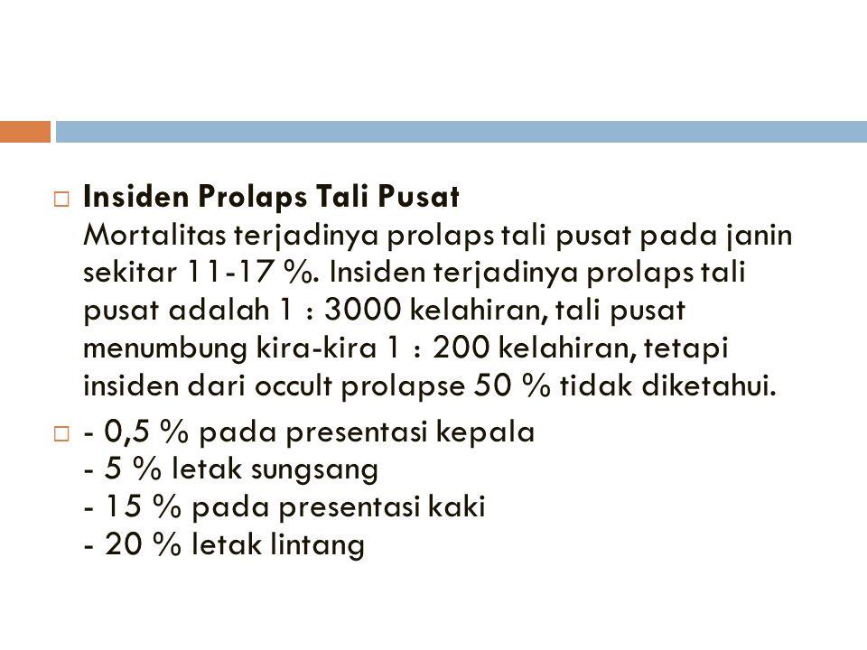  Insiden Prolaps Tali Pusat Mortalitas terjadinya prolaps tali pusat pada janin sekitar 11-17 %. Insiden terjadinya prolaps tali pusat adalah 1 : 300