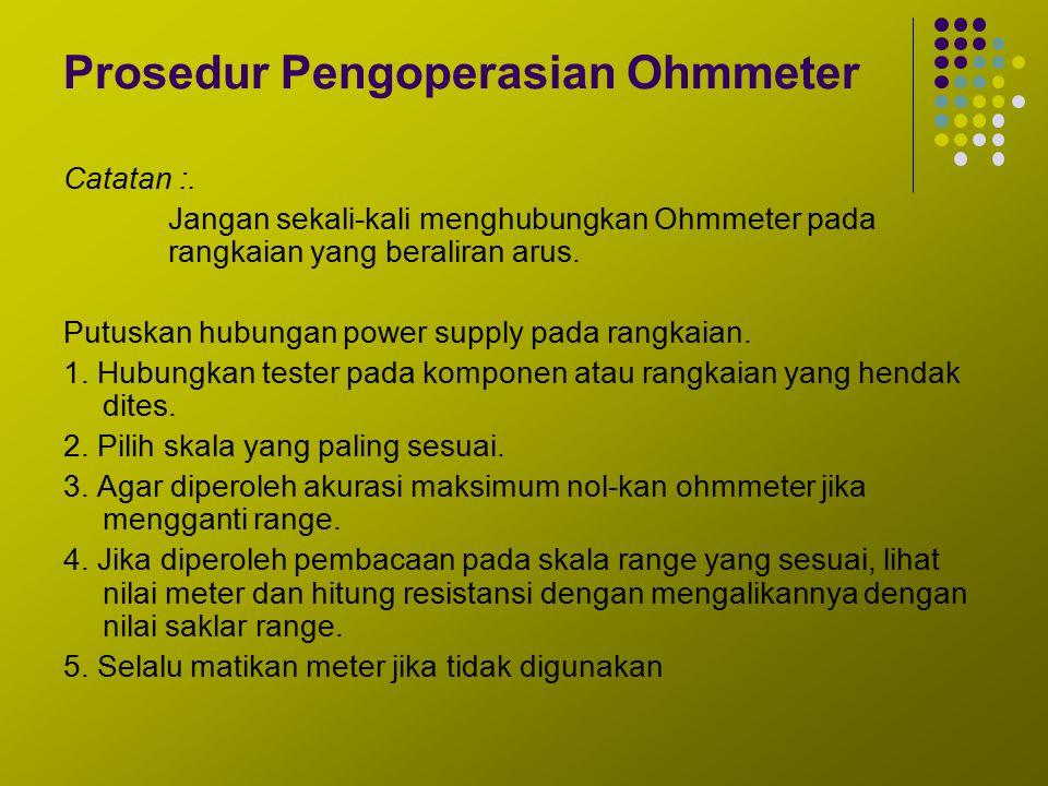 Prosedur Pengoperasian Ohmmeter Catatan :. Jangan sekali-kali menghubungkan Ohmmeter pada rangkaian yang beraliran arus. Putuskan hubungan power suppl