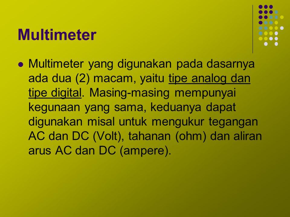 Multimeter Multimeter yang digunakan pada dasarnya ada dua (2) macam, yaitu tipe analog dan tipe digital. Masing-masing mempunyai kegunaan yang sama,
