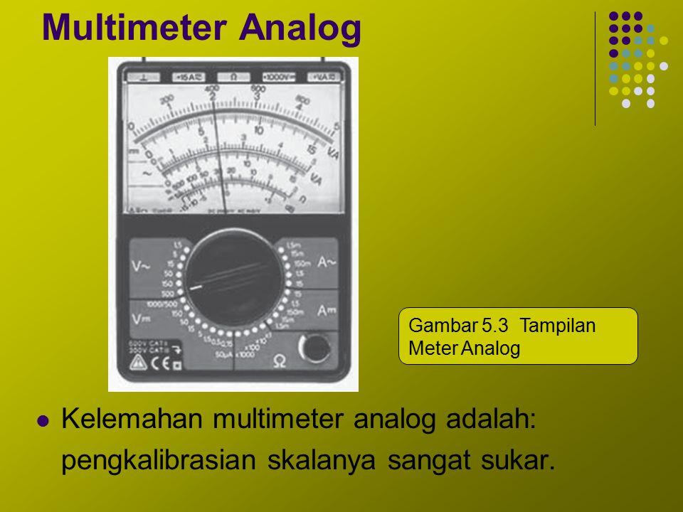 Multimeter Analog Kelemahan multimeter analog adalah: pengkalibrasian skalanya sangat sukar. Gambar 5.3 Tampilan Meter Analog