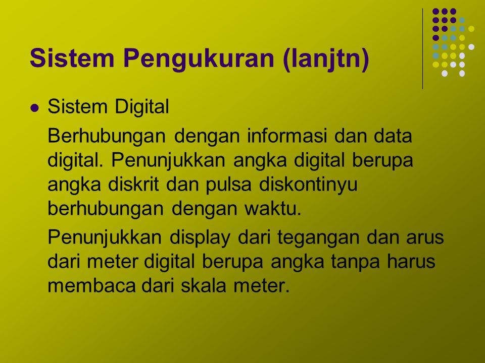 Sistem Pengukuran (lanjtn) Sistem Digital Berhubungan dengan informasi dan data digital. Penunjukkan angka digital berupa angka diskrit dan pulsa disk