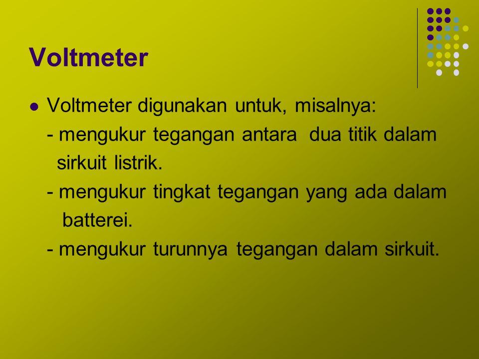 Voltmeter Voltmeter digunakan untuk, misalnya: - mengukur tegangan antara dua titik dalam sirkuit listrik. - mengukur tingkat tegangan yang ada dalam
