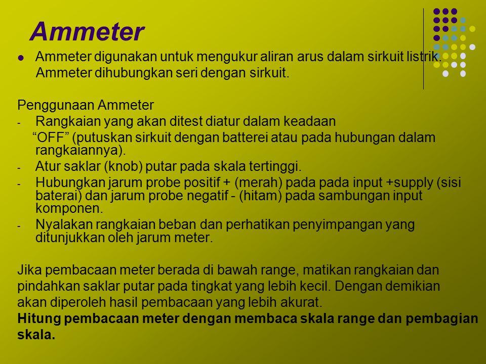 Ammeter Ammeter digunakan untuk mengukur aliran arus dalam sirkuit listrik. Ammeter dihubungkan seri dengan sirkuit. Penggunaan Ammeter - Rangkaian ya