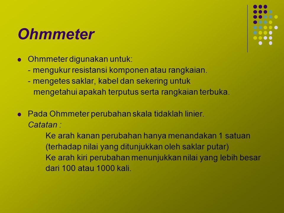 Ohmmeter Ohmmeter digunakan untuk: - mengukur resistansi komponen atau rangkaian. - mengetes saklar, kabel dan sekering untuk mengetahui apakah terput