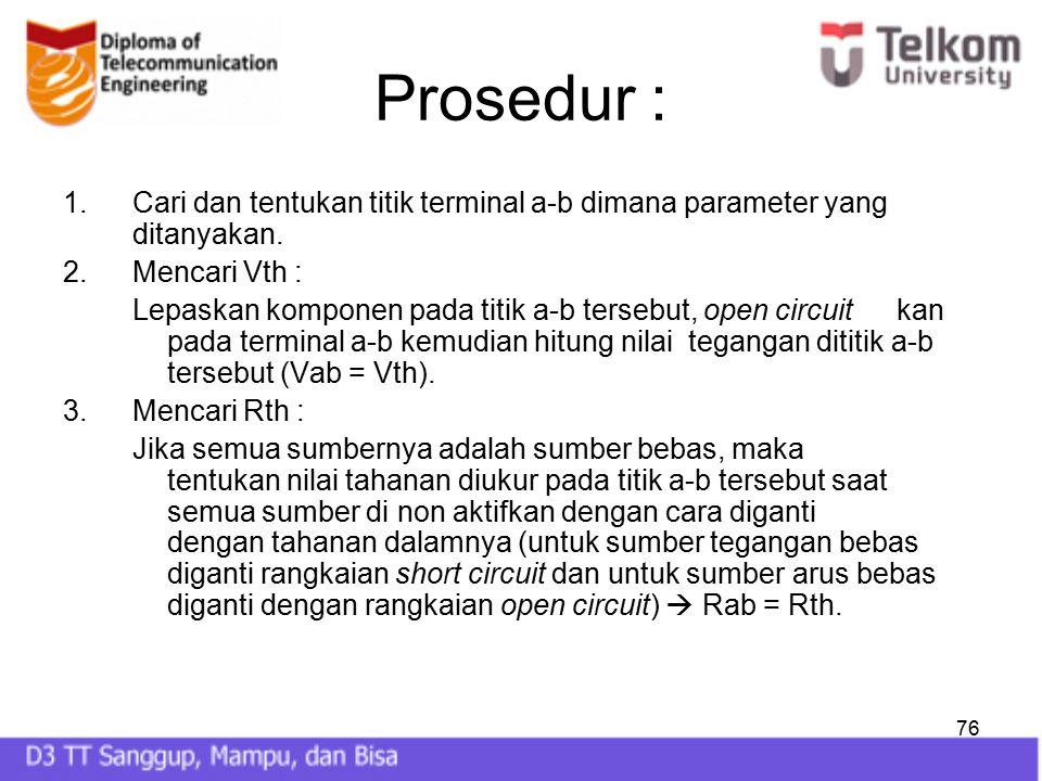 76 Prosedur : 1.Cari dan tentukan titik terminal a-b dimana parameter yang ditanyakan. 2.Mencari Vth : Lepaskan komponen pada titik a-b tersebut, open