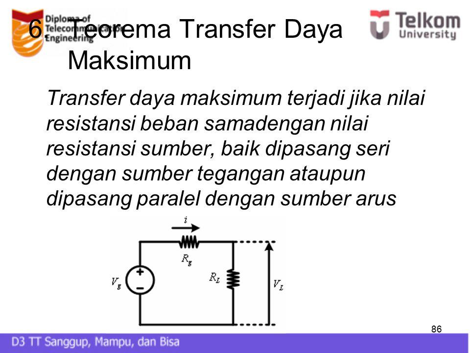 86 6.Teorema Transfer Daya Maksimum Transfer daya maksimum terjadi jika nilai resistansi beban samadengan nilai resistansi sumber, baik dipasang seri