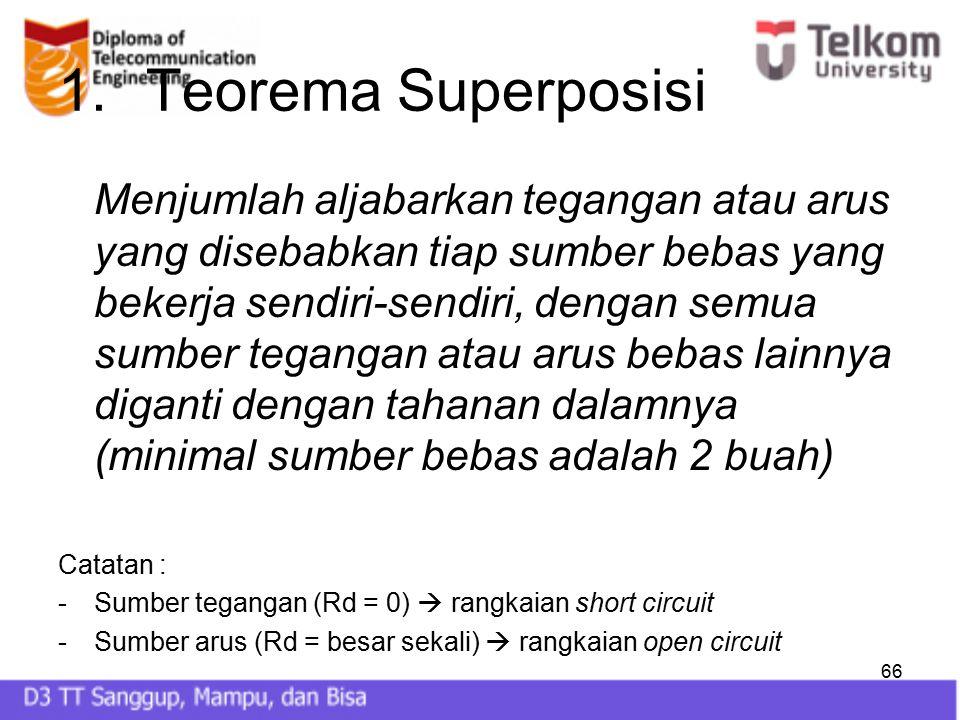 66 1.Teorema Superposisi Menjumlah aljabarkan tegangan atau arus yang disebabkan tiap sumber bebas yang bekerja sendiri-sendiri, dengan semua sumber t