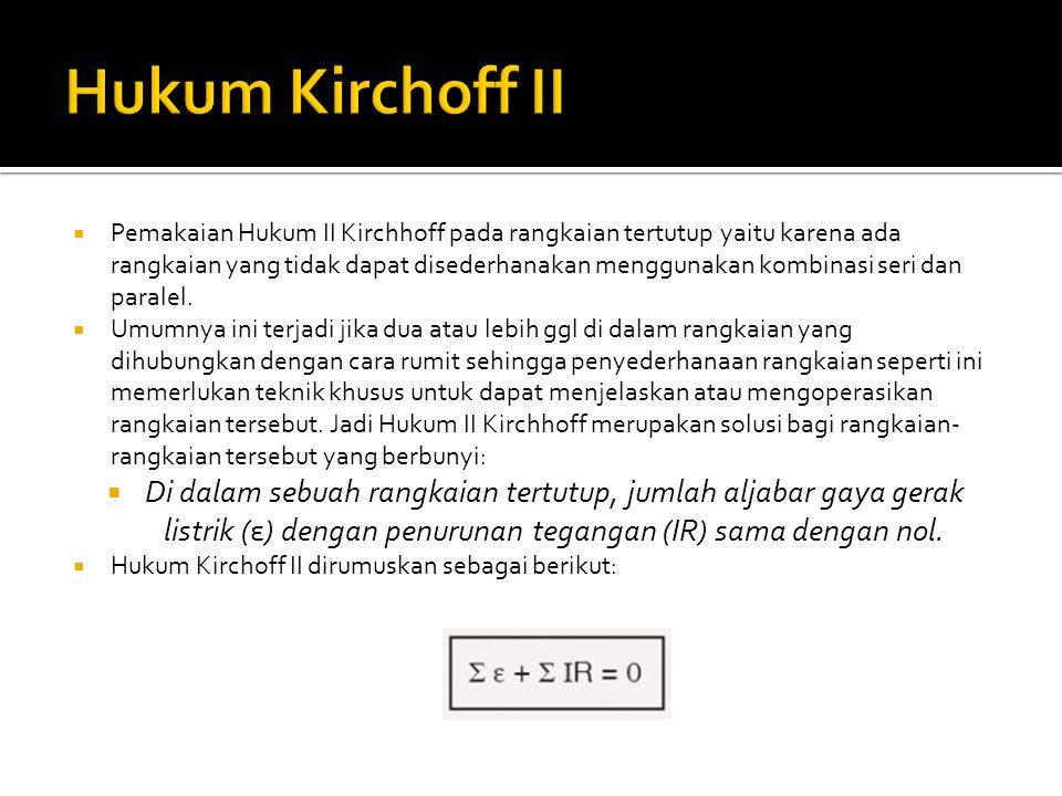  Pemakaian Hukum II Kirchhoff pada rangkaian tertutup yaitu karena ada rangkaian yang tidak dapat disederhanakan menggunakan kombinasi seri dan paralel.