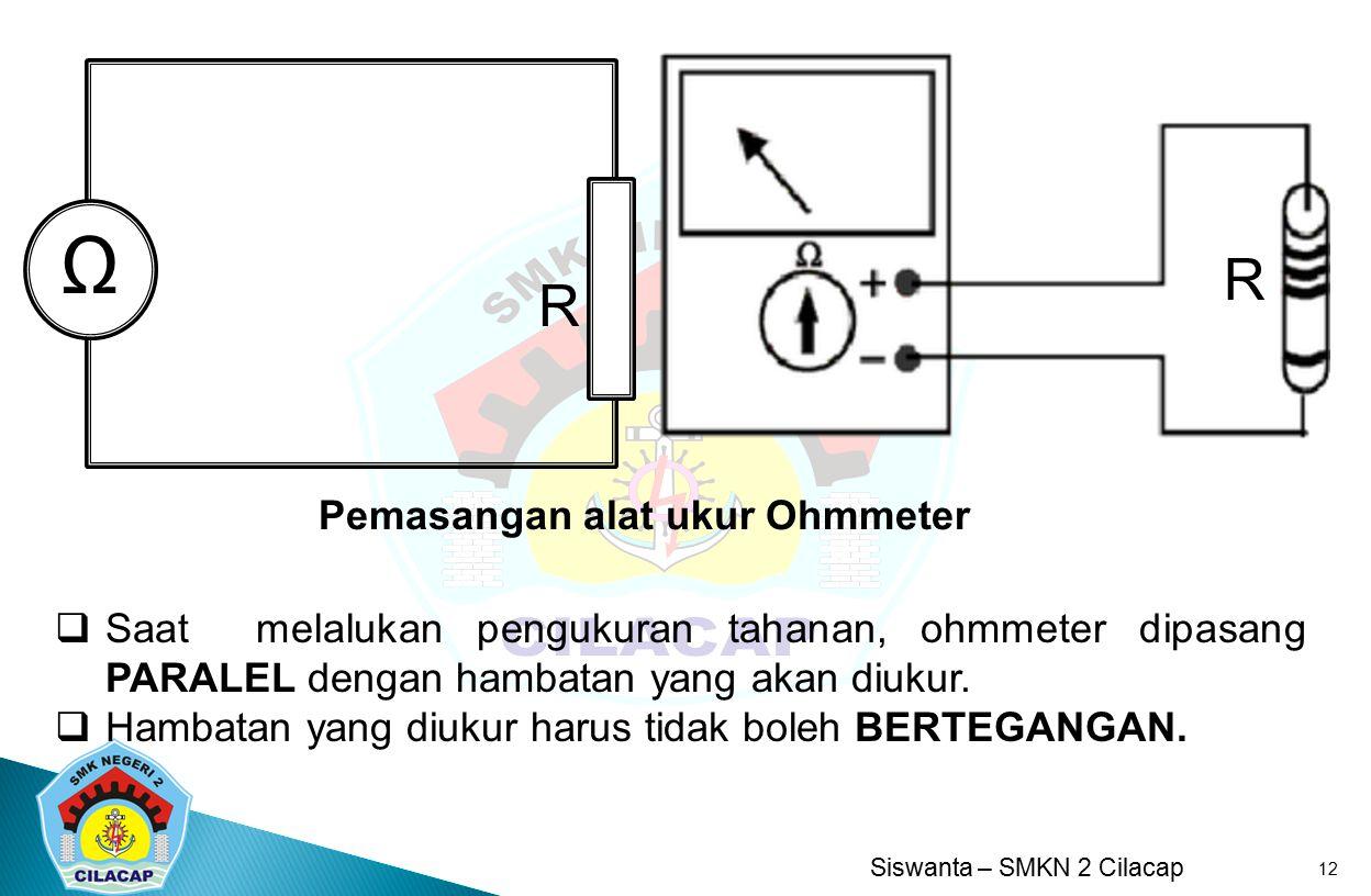 Siswanta – SMKN 2 Cilacap 12  Saat melalukan pengukuran tahanan, ohmmeter dipasang PARALEL dengan hambatan yang akan diukur.  Hambatan yang diukur h