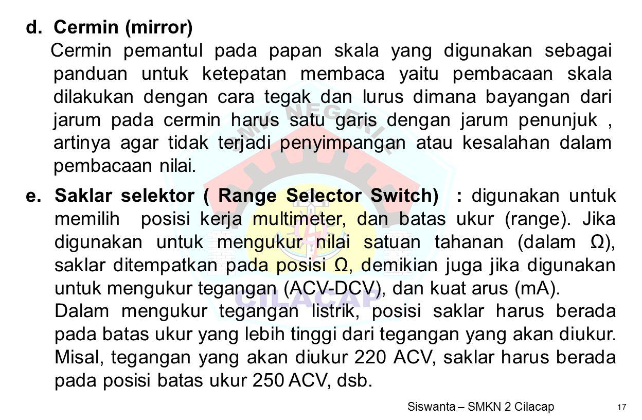 Siswanta – SMKN 2 Cilacap 17 e.Saklar selektor ( Range Selector Switch) : digunakan untuk memilih posisi kerja multimeter, dan batas ukur (range). Jik