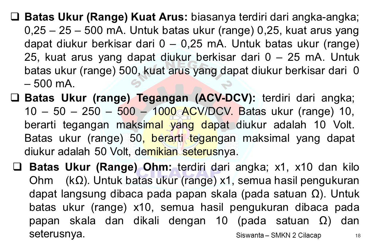 Siswanta – SMKN 2 Cilacap 18  Batas Ukur (Range) Ohm: terdiri dari angka; x1, x10 dan kilo Ohm (kΩ). Untuk batas ukur (range) x1, semua hasil penguku