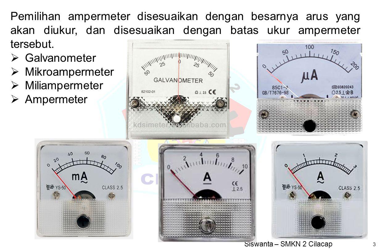 Siswanta – SMKN 2 Cilacap 3 Pemilihan ampermeter disesuaikan dengan besarnya arus yang akan diukur, dan disesuaikan dengan batas ukur ampermeter terse