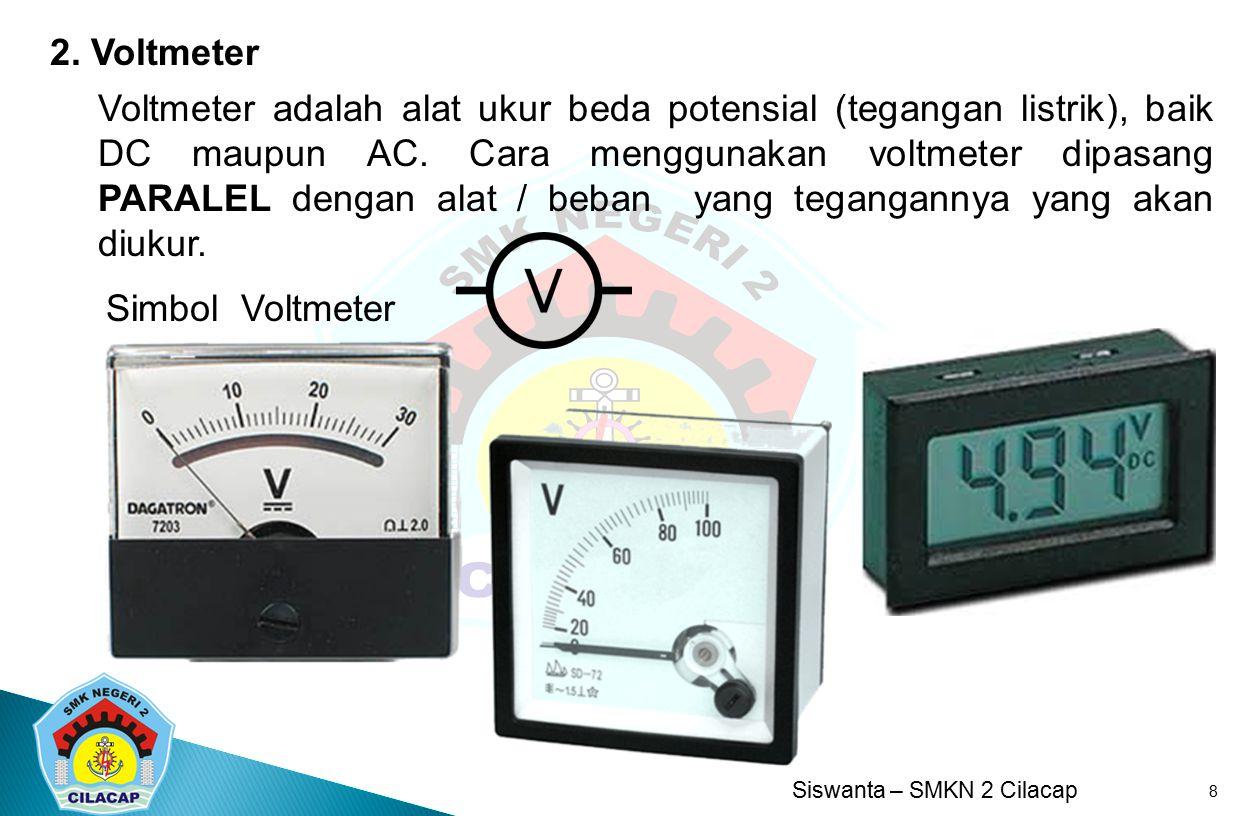 Siswanta – SMKN 2 Cilacap 8 2. Voltmeter Voltmeter adalah alat ukur beda potensial (tegangan listrik), baik DC maupun AC. Cara menggunakan voltmeter d