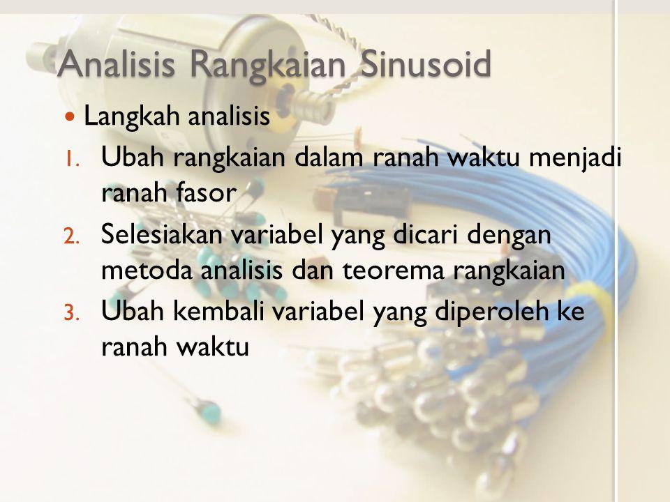 Analisis Rangkaian Sinusoid Langkah analisis 1. Ubah rangkaian dalam ranah waktu menjadi ranah fasor 2. Selesiakan variabel yang dicari dengan metoda