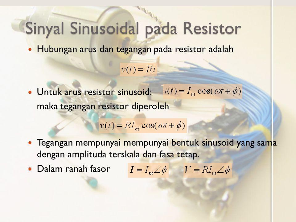 Sinyal Sinusoidal pada induktor Hubungan arus dan tegangan pada induktor adalah Untuk arus induktor sinusoid: maka tegangan induktor diperoleh Tegangan mempunyai mempunyai bentuk sinusoid yang sama dengan amplituda terskala dan fasa tergeser mendahului 90 o.