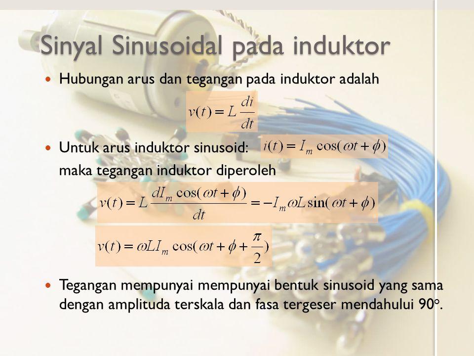 Sinyal Sinusoidal pada induktor Hubungan arus dan tegangan pada induktor adalah Untuk arus induktor sinusoid: maka tegangan induktor diperoleh Teganga