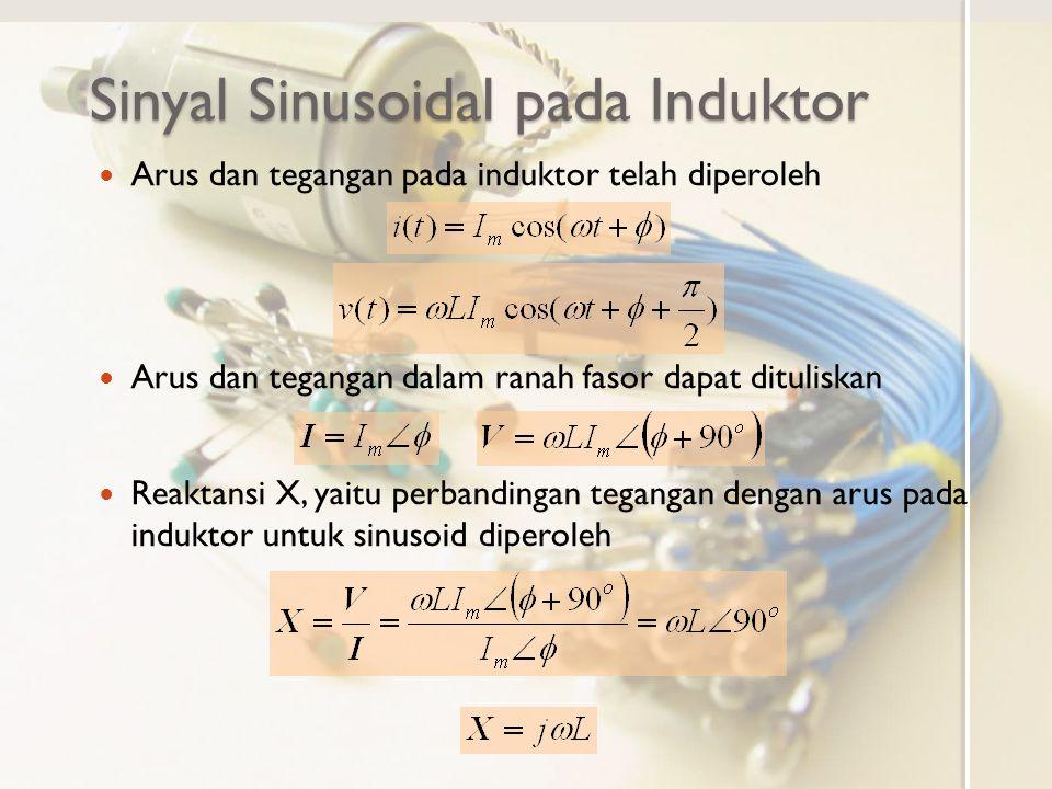 Sinyal Sinusoidal pada Kapasitor Hubungan arus dan tegangan pada kapasitor adalah Untuk tegangan kapasitor sinusoid: maka arus kapasitor diperoleh Arus mempunyai mempunyai bentuk sinusoid yang sama dengan amplituda terskala dan fasa tergeser mendahului 90 o.