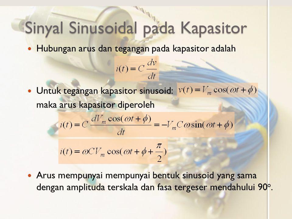 Sinyal Sinusoidal pada Kapasitor Arus dan tegangan pada kapasitor telah diperoleh Arus dan tegangan dalam ranah fasor dapat dituliskan Reaktansi X, yaitu perbandingan tegangan dengan arus pada kapasitor untuk sinusoid diperoleh