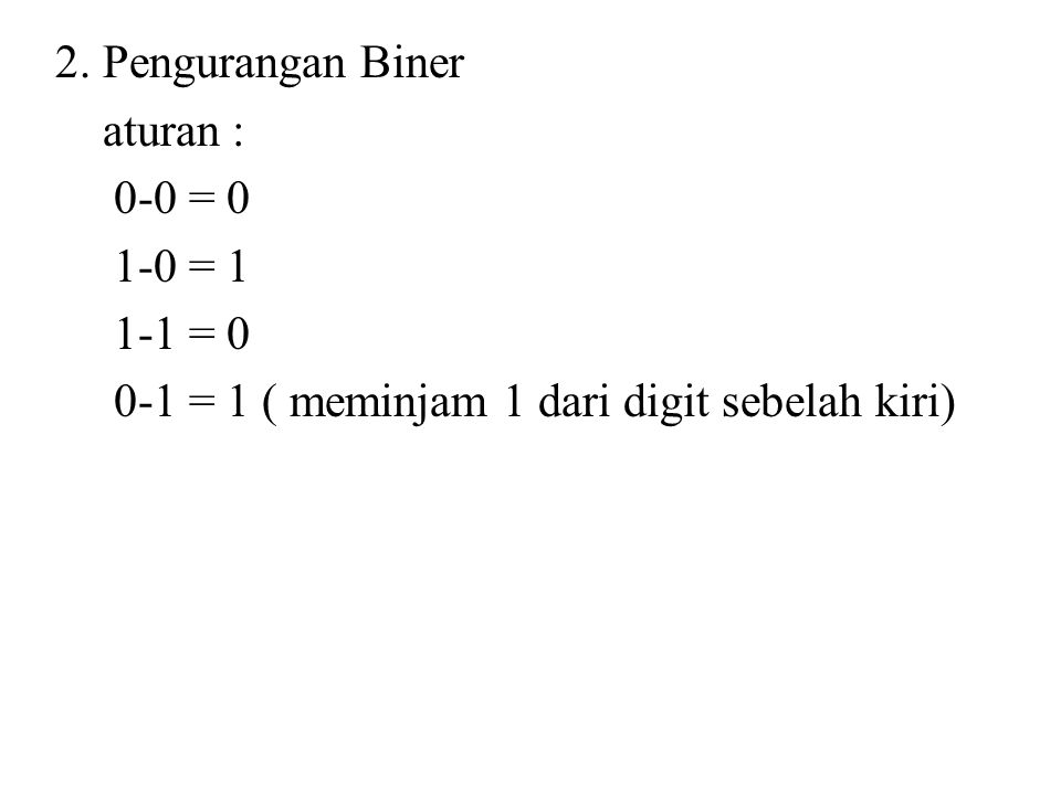 2. Pengurangan Biner aturan : 0-0 = 0 1-0 = 1 1-1 = 0 0-1 = 1 ( meminjam 1 dari digit sebelah kiri)