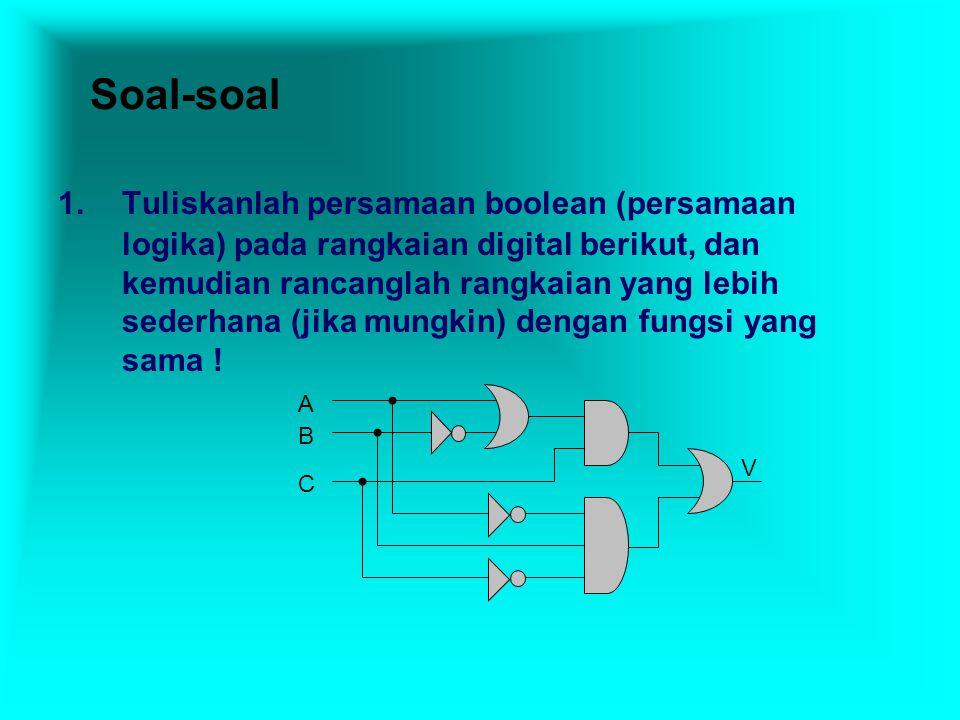 Soal-soal 1.Tuliskanlah persamaan boolean (persamaan logika) pada rangkaian digital berikut, dan kemudian rancanglah rangkaian yang lebih sederhana (jika mungkin) dengan fungsi yang sama .