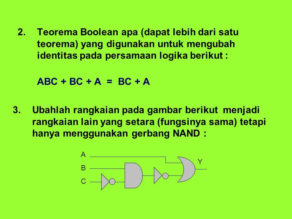 2.Teorema Boolean apa (dapat lebih dari satu teorema) yang digunakan untuk mengubah identitas pada persamaan logika berikut : ABC + BC + A = BC + A 3.