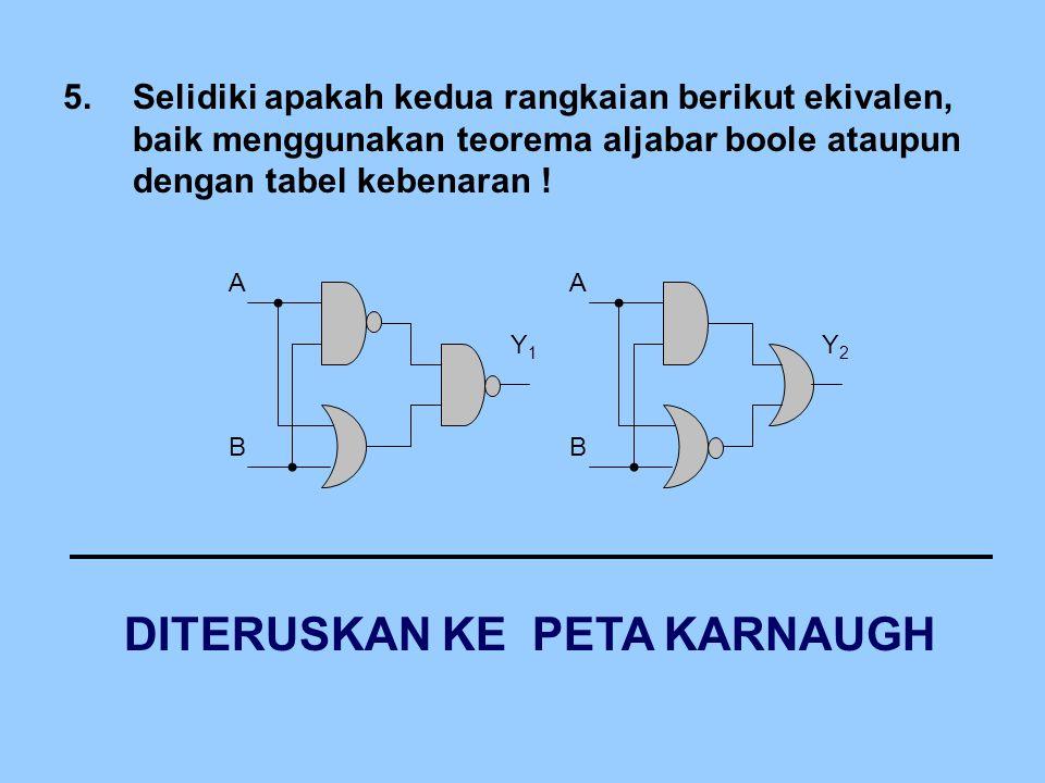 5.Selidiki apakah kedua rangkaian berikut ekivalen, baik menggunakan teorema aljabar boole ataupun dengan tabel kebenaran ! B Y1Y1 A B Y2Y2 A DITERUSK