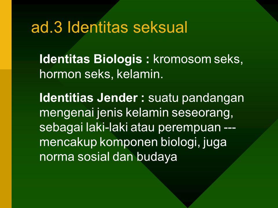 ad.3 Identitas seksual Identitas Biologis : kromosom seks, hormon seks, kelamin. Identitias Jender : suatu pandangan mengenai jenis kelamin seseorang,