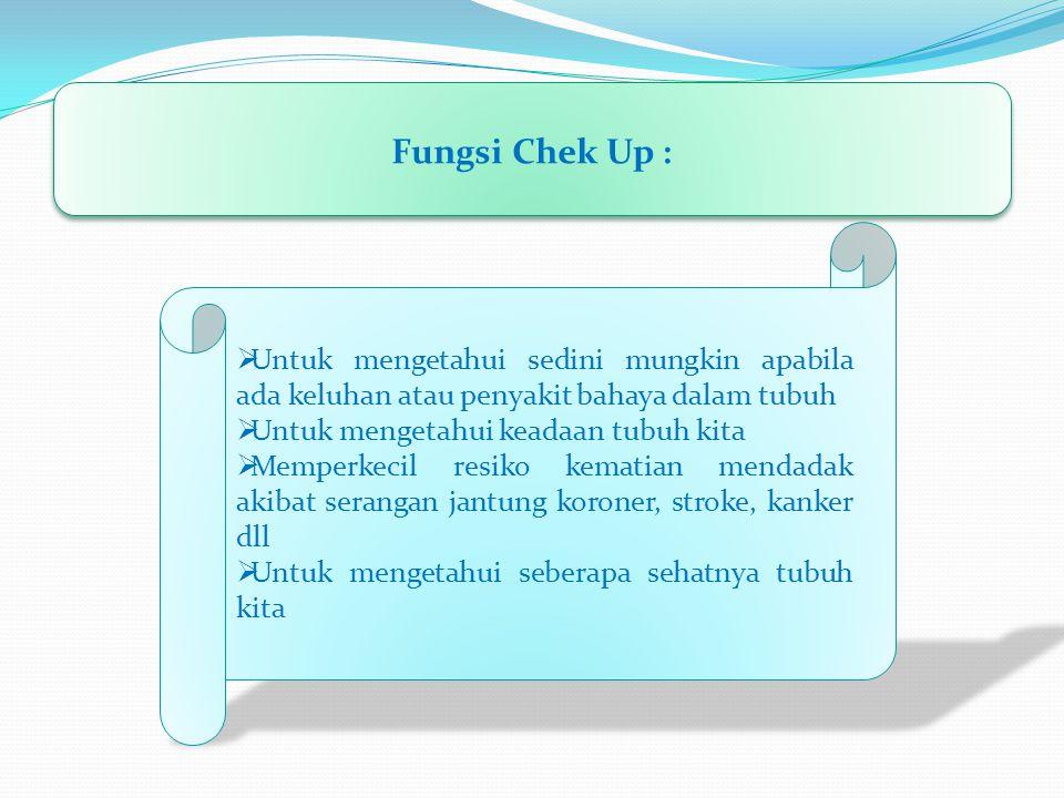 Fungsi Chek Up :  Untuk mengetahui sedini mungkin apabila ada keluhan atau penyakit bahaya dalam tubuh  Untuk mengetahui keadaan tubuh kita  Memper