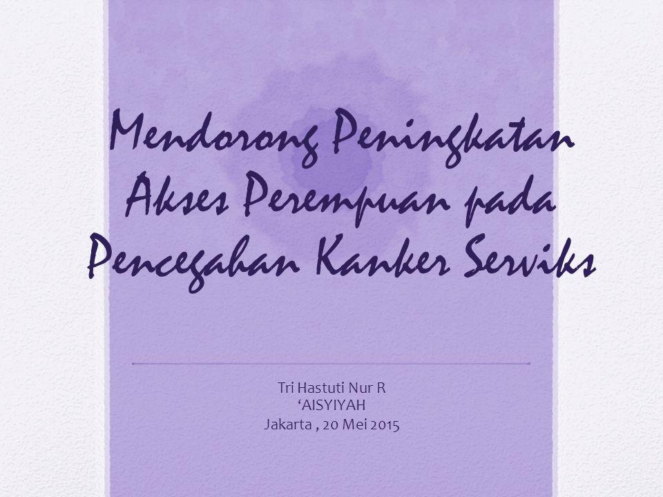 Mendorong Peningkatan Akses Perempuan pada Pencegahan Kanker Serviks Tri Hastuti Nur R 'AISYIYAH Jakarta, 20 Mei 2015