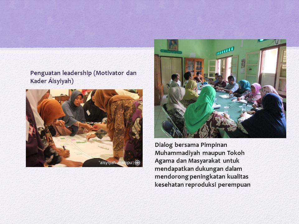 Penguatan leadership (Motivator dan Kader Áisyiyah) Dialog bersama Pimpinan Muhammadiyah maupun Tokoh Agama dan Masyarakat untuk mendapatkan dukungan dalam mendorong peningkatan kualitas kesehatan reproduksi perempuan