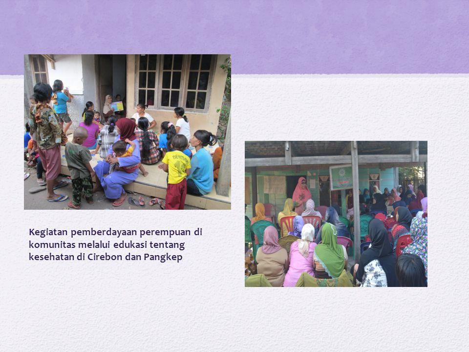 Kegiatan pemberdayaan perempuan di komunitas melalui edukasi tentang kesehatan di Cirebon dan Pangkep
