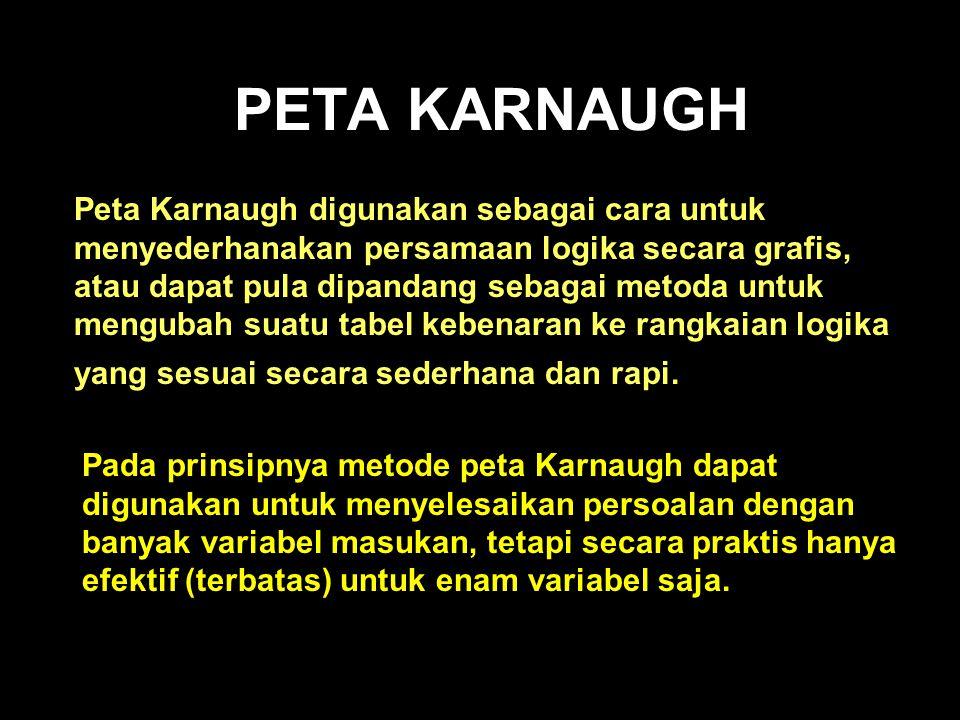 PETA KARNAUGH Peta Karnaugh digunakan sebagai cara untuk menyederhanakan persamaan logika secara grafis, atau dapat pula dipandang sebagai metoda untu