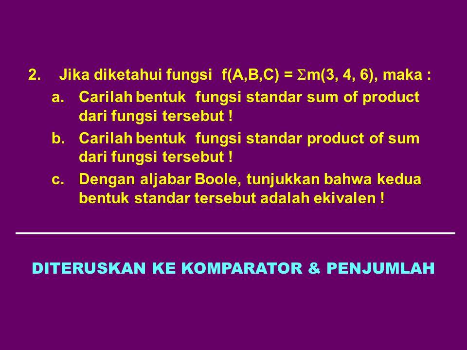 2.Jika diketahui fungsi f(A,B,C) =  m(3, 4, 6), maka : a.Carilah bentuk fungsi standar sum of product dari fungsi tersebut ! b.Carilah bentuk fungsi