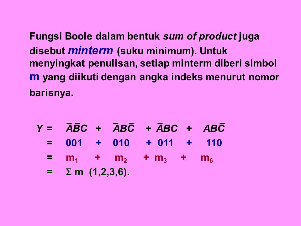 Secara sederhana minterm atau sum of product dapat disajikan dengan cara sebagai berikut : 1.Nyatakanlah A,B,C,D,… dengan 1 dan A,B,C,D, … dengan 0 2.Nyatakanlah kombinasi biner stiap suku menjadi desimal (n) 3.Nyatakanlah Y =  m (n), dengan n merupakan nilai desimal dari setiap suku.