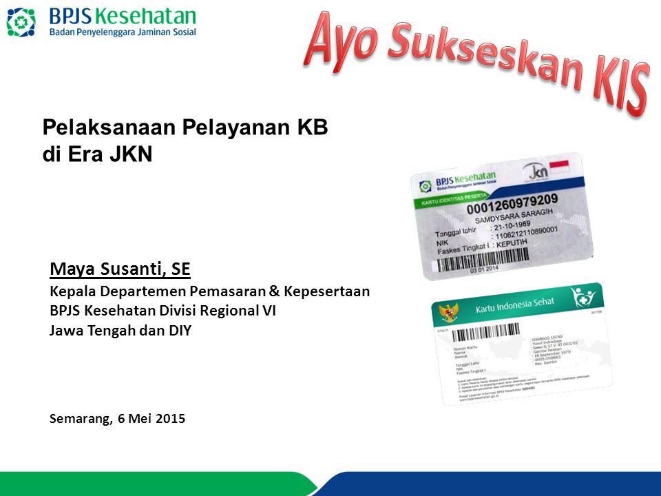 Maya Susanti, SE Kepala Departemen Pemasaran & Kepesertaan BPJS Kesehatan Divisi Regional VI Jawa Tengah dan DIY Semarang, 6 Mei 2015 Pelaksanaan Pela