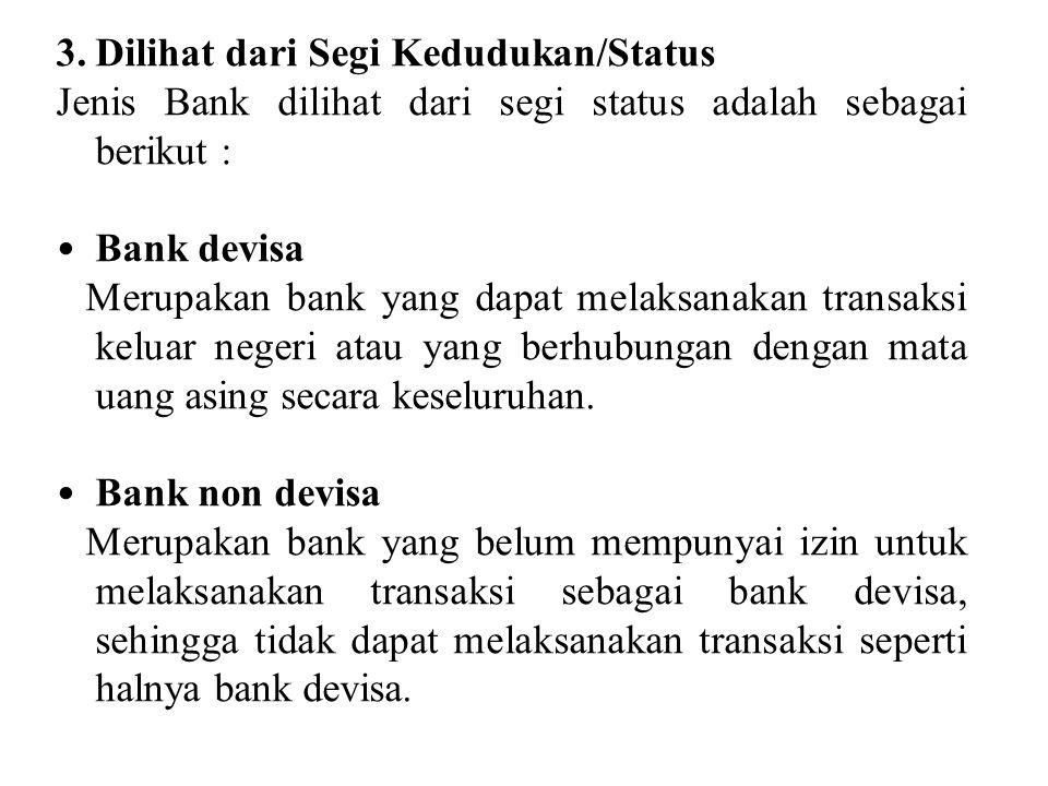 3.Dilihat dari Segi Kedudukan/Status Jenis Bank dilihat dari segi status adalah sebagai berikut : Bank devisa Merupakan bank yang dapat melaksanakan t