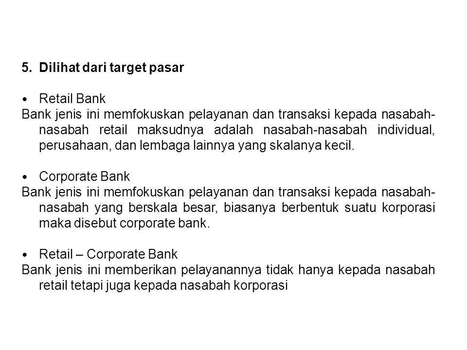 5.Dilihat dari target pasar Retail Bank Bank jenis ini memfokuskan pelayanan dan transaksi kepada nasabah- nasabah retail maksudnya adalah nasabah-nas