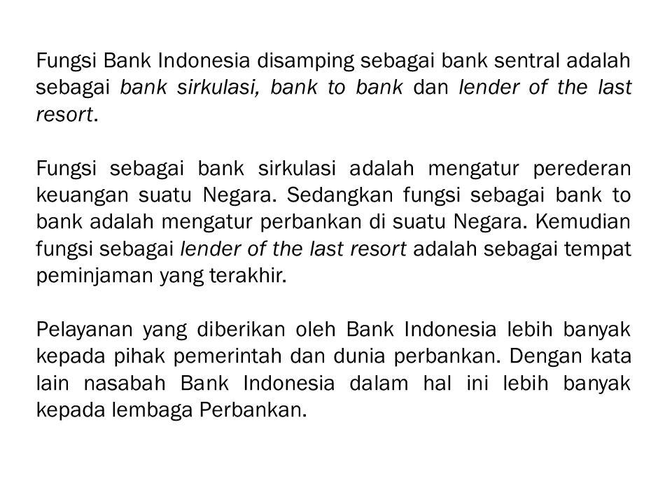 Fungsi Bank Indonesia disamping sebagai bank sentral adalah sebagai bank sirkulasi, bank to bank dan lender of the last resort. Fungsi sebagai bank si