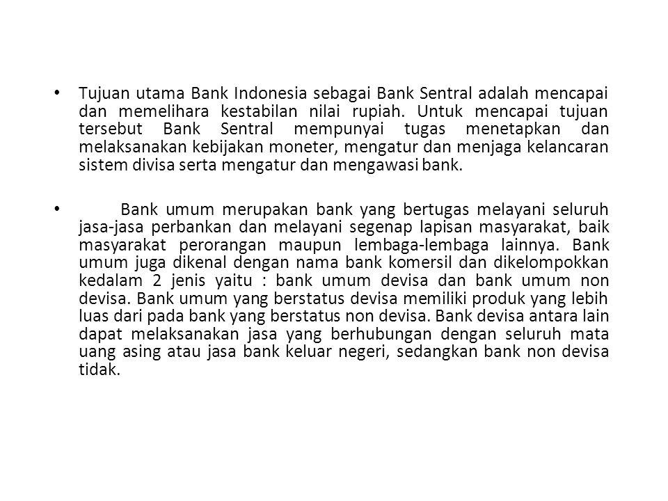 Tujuan utama Bank Indonesia sebagai Bank Sentral adalah mencapai dan memelihara kestabilan nilai rupiah. Untuk mencapai tujuan tersebut Bank Sentral m